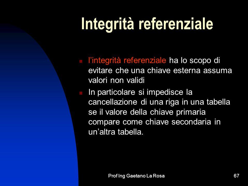Prof Ing Gaetano La Rosa67 Integrità referenziale lintegrità referenziale ha lo scopo di evitare che una chiave esterna assuma valori non validi In particolare si impedisce la cancellazione di una riga in una tabella se il valore della chiave primaria compare come chiave secondaria in unaltra tabella.