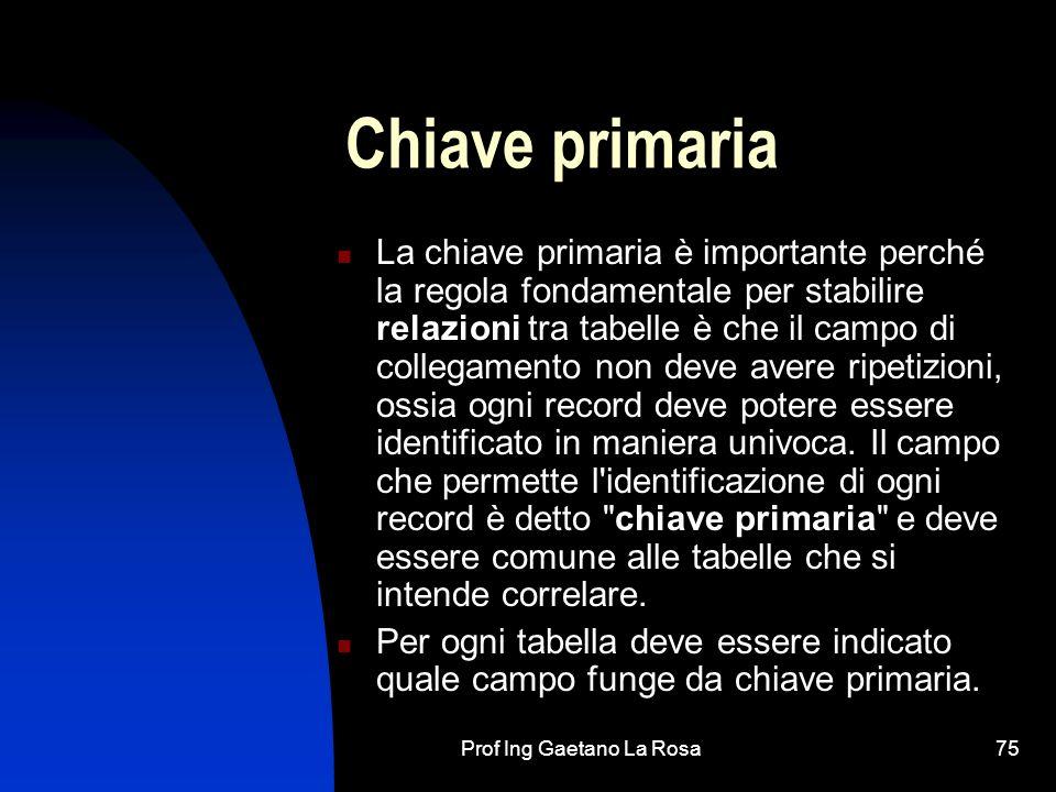 Prof Ing Gaetano La Rosa75 Chiave primaria La chiave primaria è importante perché la regola fondamentale per stabilire relazioni tra tabelle è che il campo di collegamento non deve avere ripetizioni, ossia ogni record deve potere essere identificato in maniera univoca.