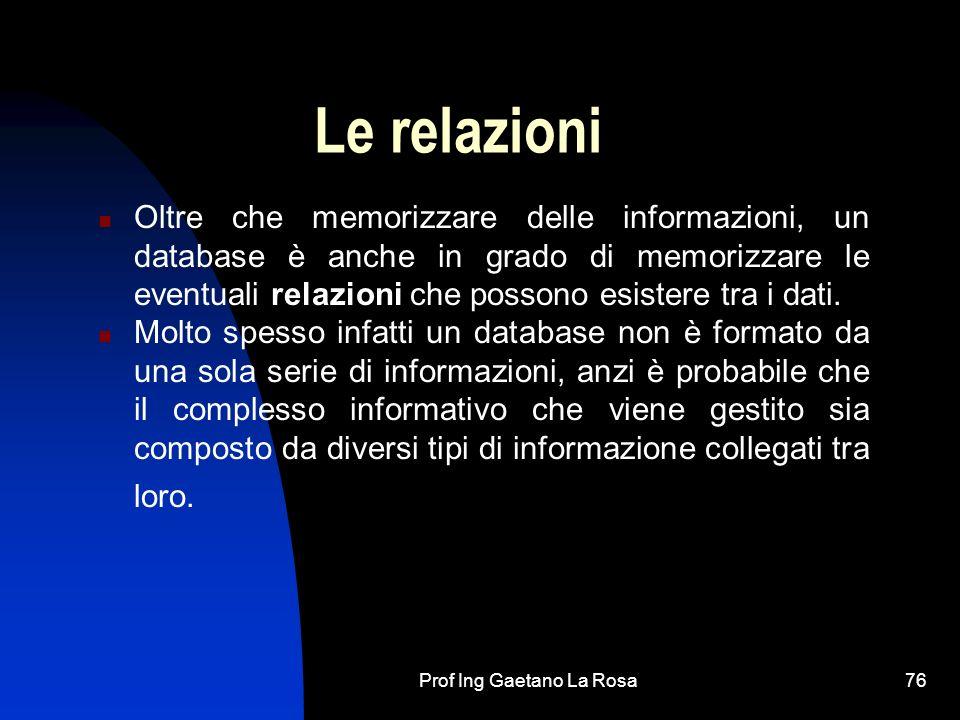 Prof Ing Gaetano La Rosa76 Le relazioni Oltre che memorizzare delle informazioni, un database è anche in grado di memorizzare le eventuali relazioni che possono esistere tra i dati.