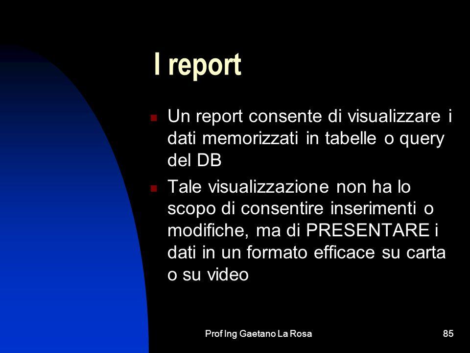 Prof Ing Gaetano La Rosa85 I report Un report consente di visualizzare i dati memorizzati in tabelle o query del DB Tale visualizzazione non ha lo scopo di consentire inserimenti o modifiche, ma di PRESENTARE i dati in un formato efficace su carta o su video