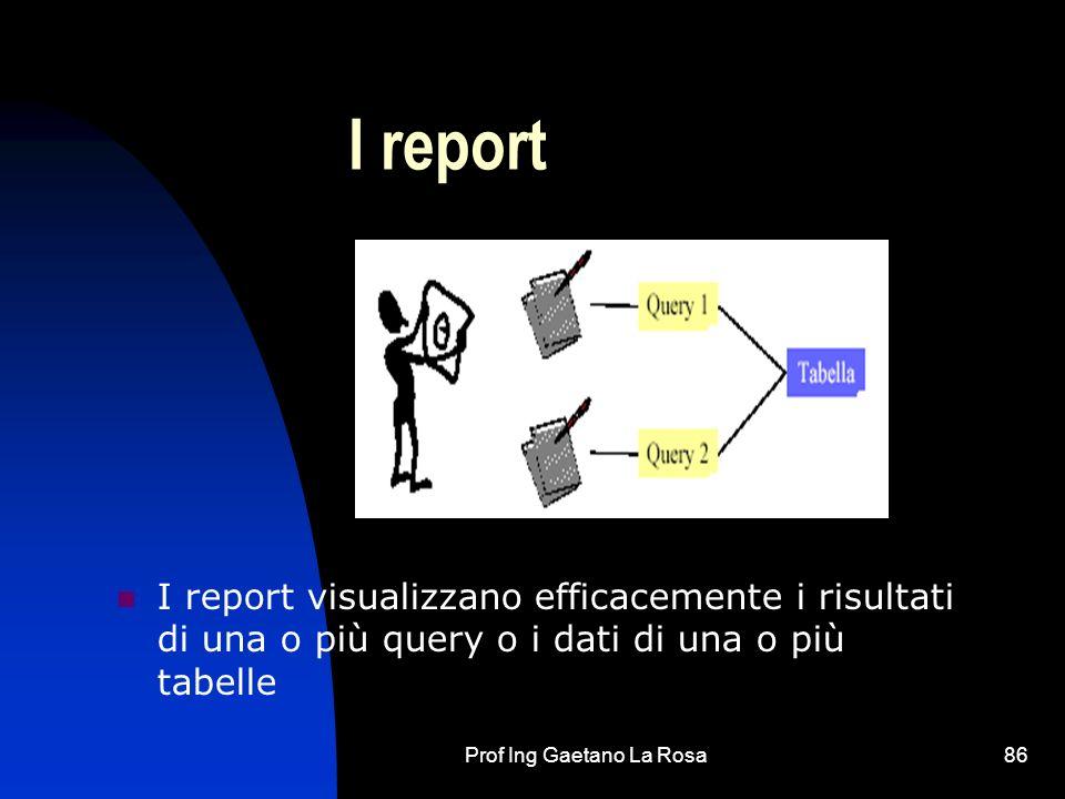 Prof Ing Gaetano La Rosa86 I report I report visualizzano efficacemente i risultati di una o più query o i dati di una o più tabelle