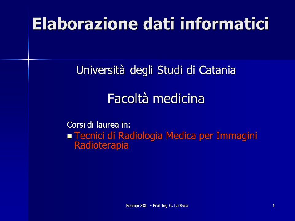 Esempi SQL - Prof Ing G. La Rosa1 Elaborazione dati informatici Università degli Studi di Catania Facoltà medicina Corsi di laurea in: Tecnici di Radi