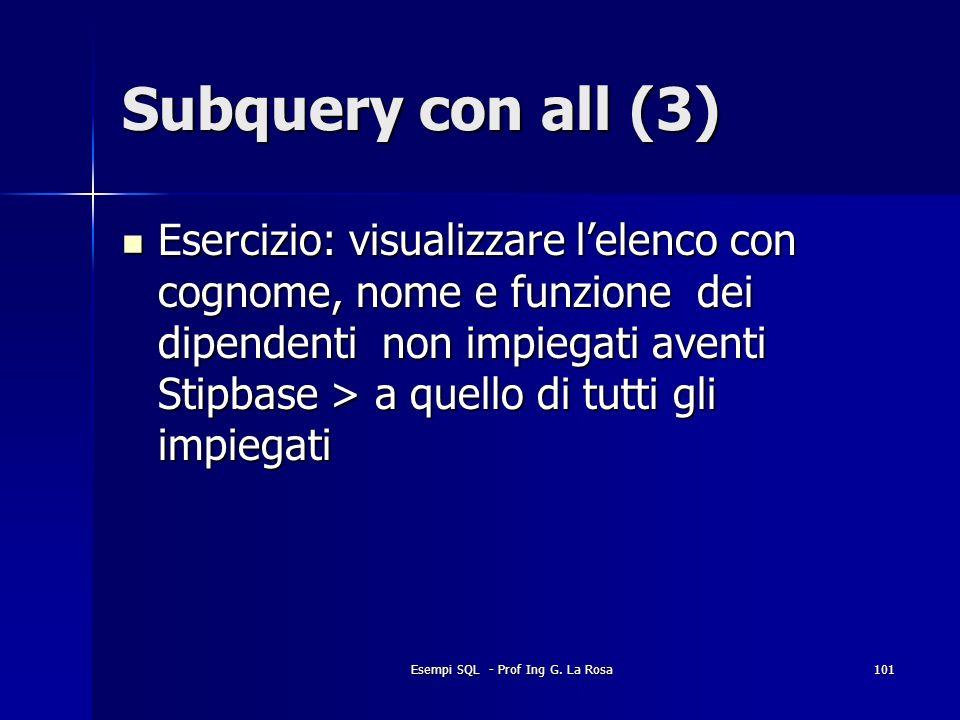 Esempi SQL - Prof Ing G. La Rosa101 Subquery con all (3) Esercizio: visualizzare lelenco con cognome, nome e funzione dei dipendenti non impiegati ave