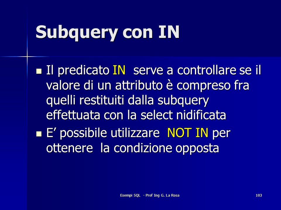 Esempi SQL - Prof Ing G. La Rosa103 Subquery con IN Il predicato IN serve a controllare se il valore di un attributo è compreso fra quelli restituiti