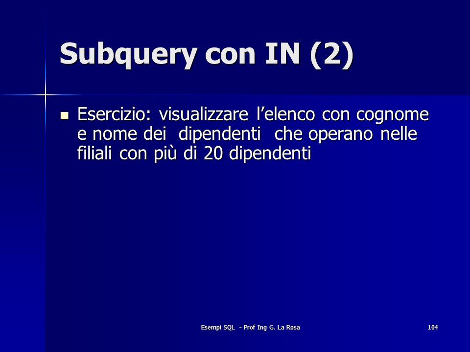 Esempi SQL - Prof Ing G. La Rosa104 Subquery con IN (2) Esercizio: visualizzare lelenco con cognome e nome dei dipendenti che operano nelle filiali co