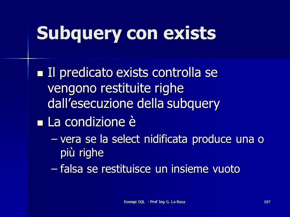 Esempi SQL - Prof Ing G. La Rosa107 Subquery con exists Il predicato exists controlla se vengono restituite righe dallesecuzione della subquery Il pre