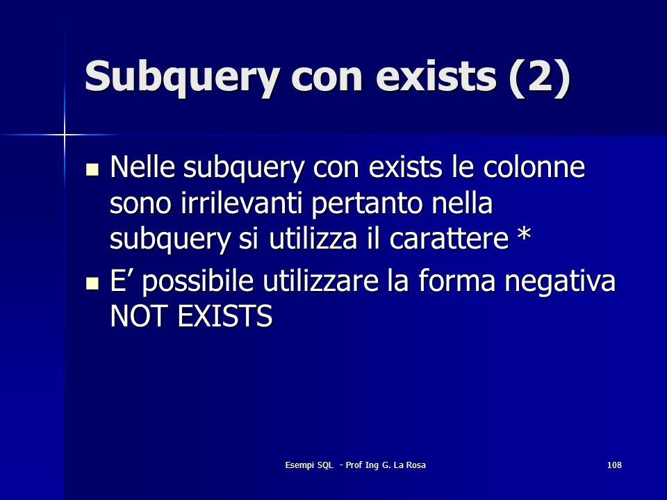 Esempi SQL - Prof Ing G. La Rosa108 Subquery con exists (2) Nelle subquery con exists le colonne sono irrilevanti pertanto nella subquery si utilizza