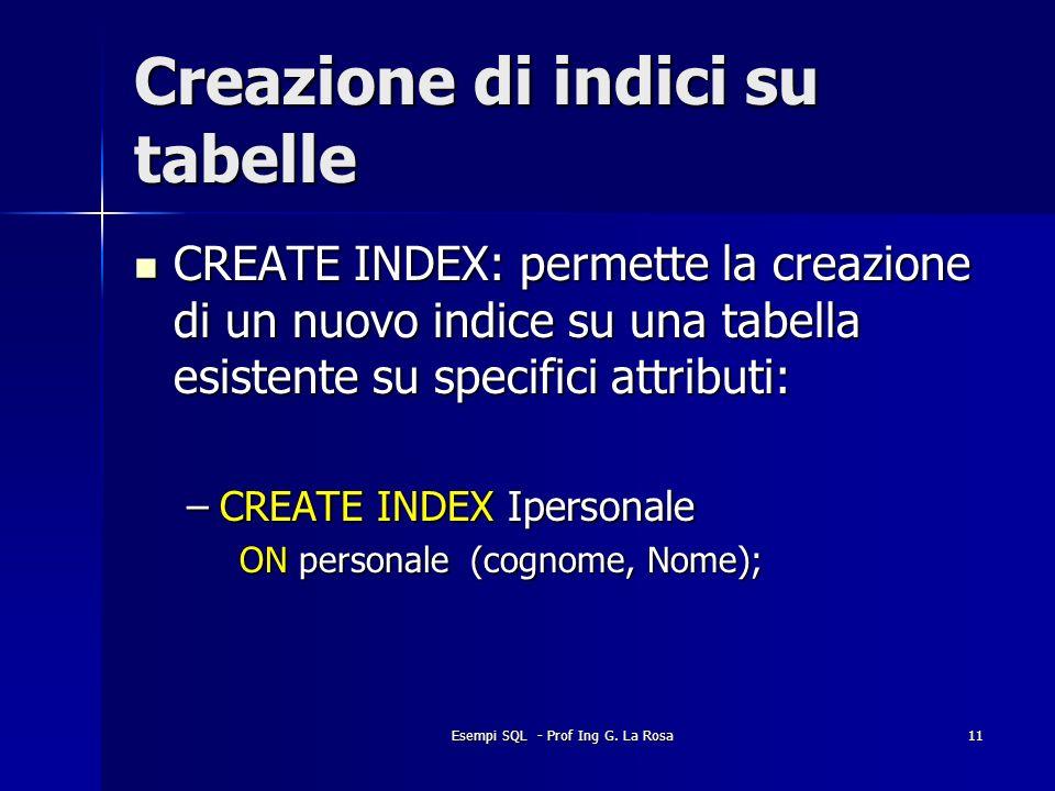 Esempi SQL - Prof Ing G. La Rosa11 Creazione di indici su tabelle CREATE INDEX: permette la creazione di un nuovo indice su una tabella esistente su s