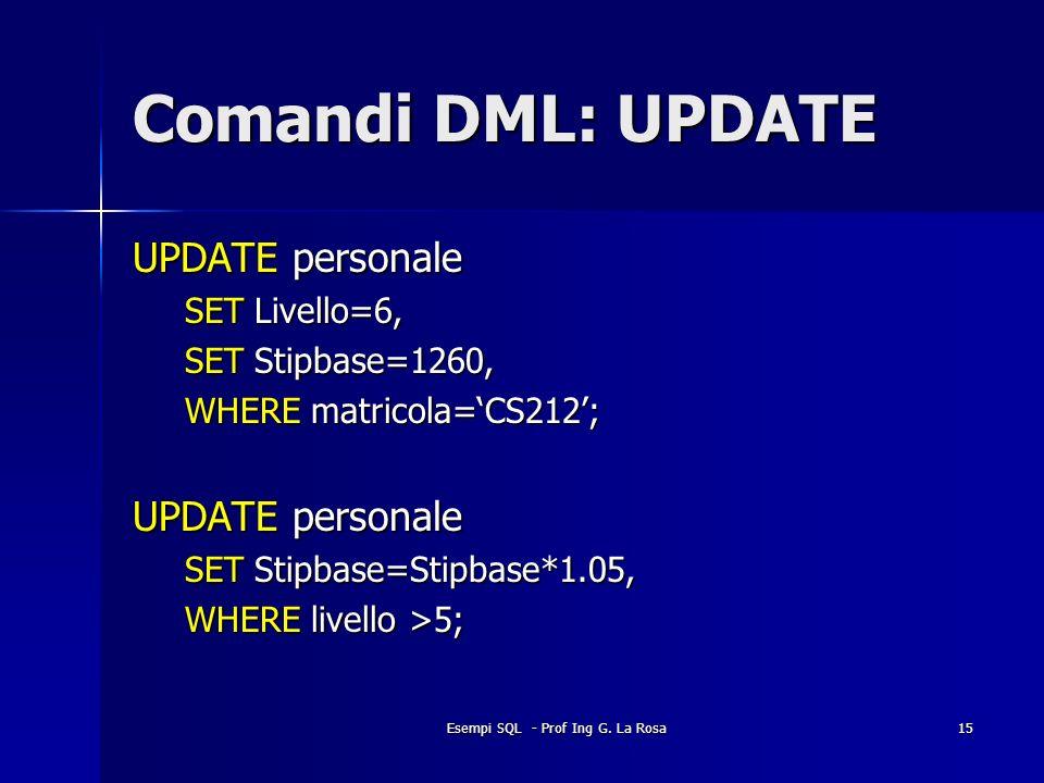 Esempi SQL - Prof Ing G. La Rosa15 Comandi DML: UPDATE UPDATE personale SET Livello=6, SET Stipbase=1260, WHERE matricola=CS212; UPDATE personale SET