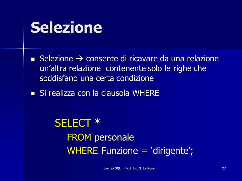 Esempi SQL - Prof Ing G. La Rosa27 Selezione Selezione consente di ricavare da una relazione unaltra relazione contenente solo le righe che soddisfano