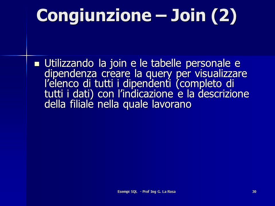 Esempi SQL - Prof Ing G. La Rosa30 Congiunzione – Join (2) Utilizzando la join e le tabelle personale e dipendenza creare la query per visualizzare le