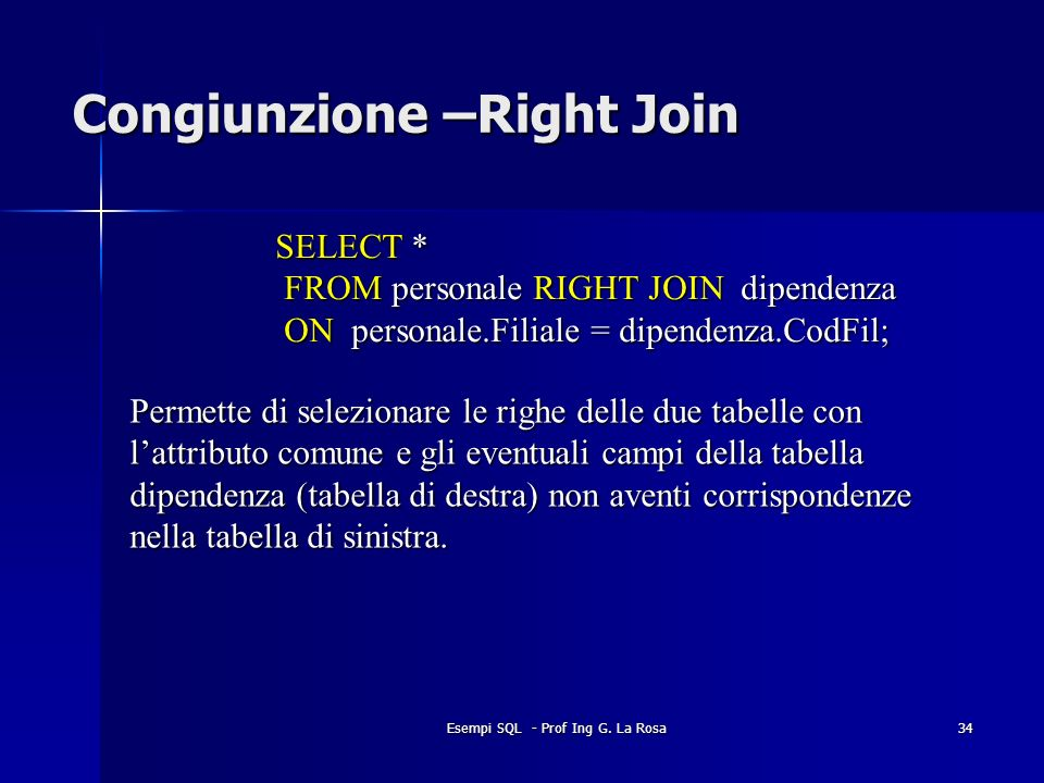 Esempi SQL - Prof Ing G. La Rosa34 Congiunzione –Right Join SELECT * FROM personale RIGHT JOIN dipendenza FROM personale RIGHT JOIN dipendenza ON pers