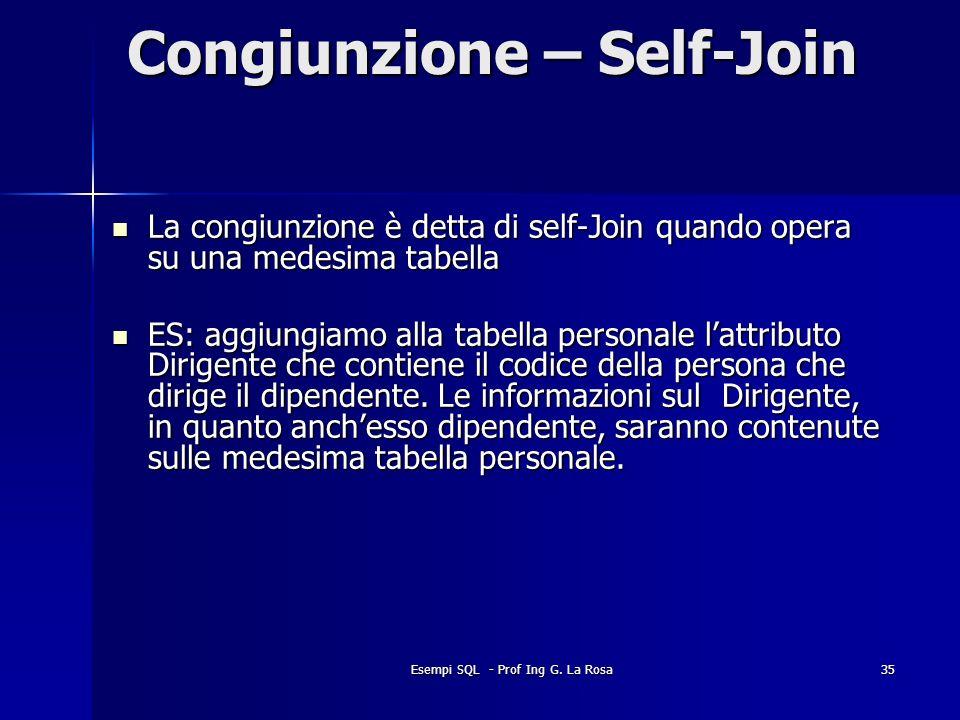 Esempi SQL - Prof Ing G. La Rosa35 Congiunzione – Self-Join La congiunzione è detta di self-Join quando opera su una medesima tabella La congiunzione