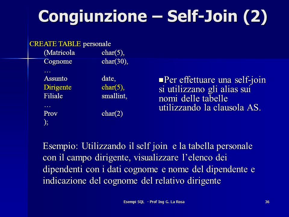 Esempi SQL - Prof Ing G. La Rosa36 Congiunzione – Self-Join (2) CREATE TABLE personale (Matricolachar(5), Cognomechar(30), … Assuntodate, Dirigentecha
