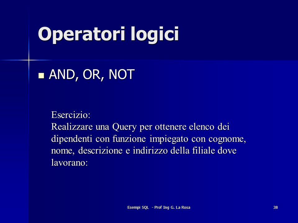 Esempi SQL - Prof Ing G. La Rosa38 Operatori logici AND, OR, NOT AND, OR, NOT Esercizio: Realizzare una Query per ottenere elenco dei dipendenti con f