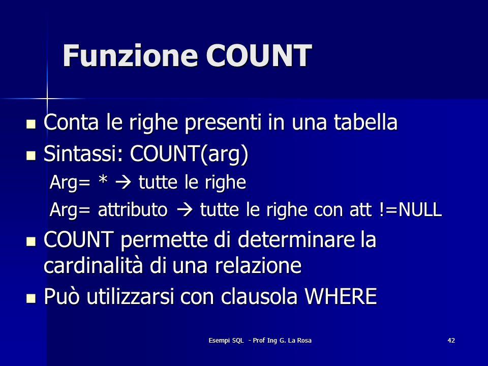 Esempi SQL - Prof Ing G. La Rosa42 Funzione COUNT Conta le righe presenti in una tabella Conta le righe presenti in una tabella Sintassi: COUNT(arg) S