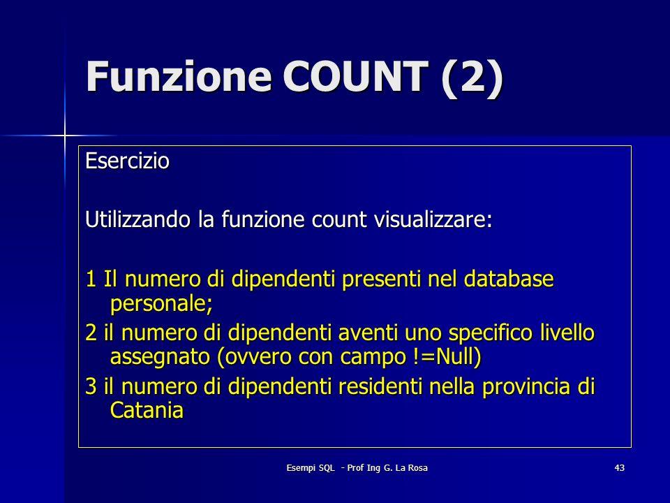 Esempi SQL - Prof Ing G. La Rosa43 Funzione COUNT (2) Esercizio Utilizzando la funzione count visualizzare: 1 Il numero di dipendenti presenti nel dat