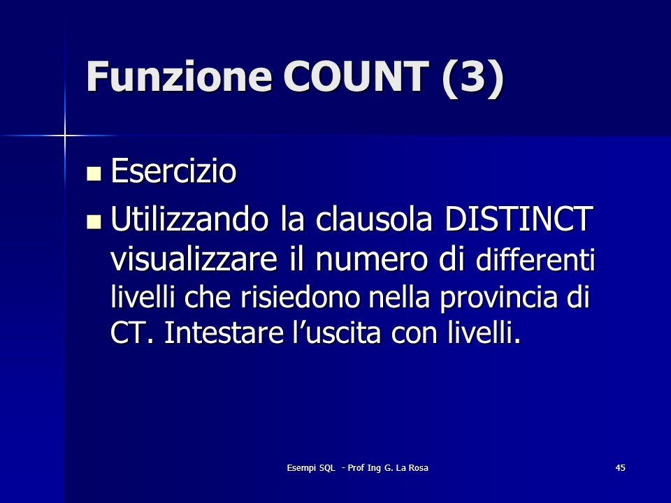 Esempi SQL - Prof Ing G. La Rosa45 Funzione COUNT (3) Esercizio Esercizio Utilizzando la clausola DISTINCT visualizzare il numero di differenti livell