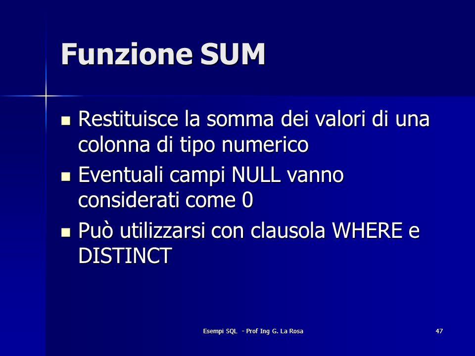 Esempi SQL - Prof Ing G. La Rosa47 Funzione SUM Restituisce la somma dei valori di una colonna di tipo numerico Restituisce la somma dei valori di una