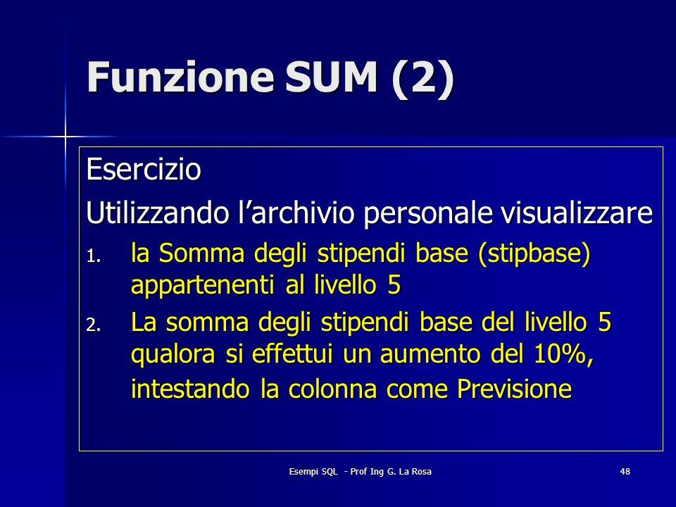 Esempi SQL - Prof Ing G. La Rosa48 Funzione SUM (2) Esercizio Utilizzando larchivio personale visualizzare 1. la Somma degli stipendi base (stipbase)