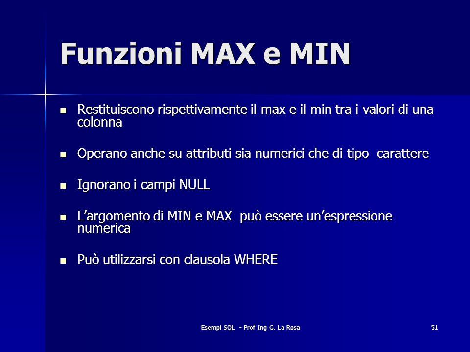 Esempi SQL - Prof Ing G. La Rosa51 Funzioni MAX e MIN Restituiscono rispettivamente il max e il min tra i valori di una colonna Restituiscono rispetti