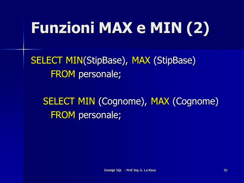 Esempi SQL - Prof Ing G. La Rosa52 Funzioni MAX e MIN (2) SELECT MIN(StipBase), MAX (StipBase) FROM personale; SELECT MIN (Cognome), MAX (Cognome) FRO