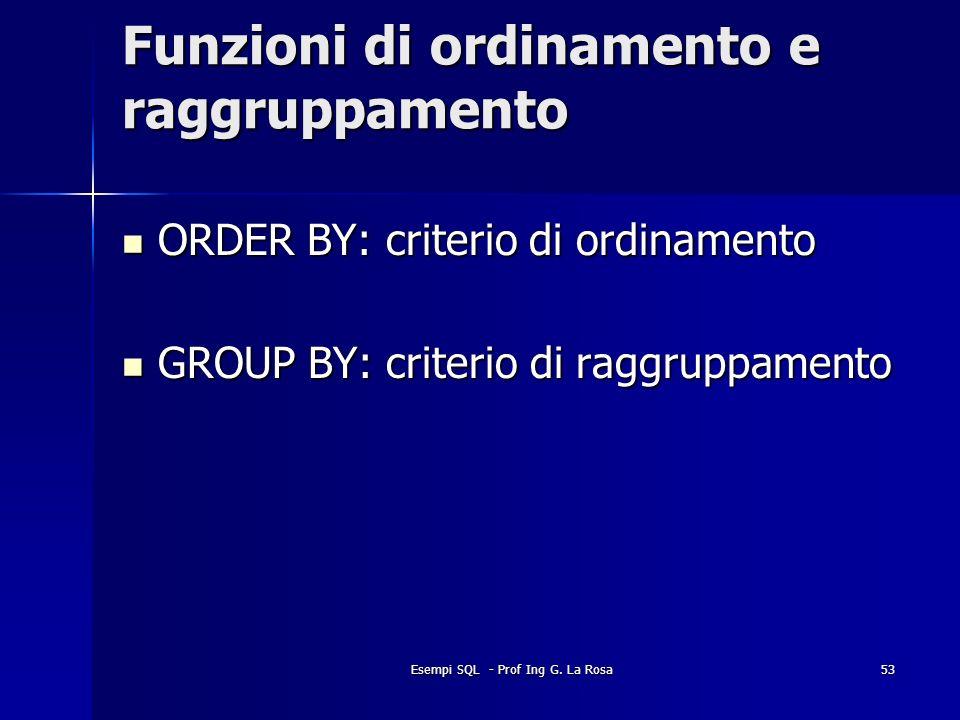 Esempi SQL - Prof Ing G. La Rosa53 Funzioni di ordinamento e raggruppamento ORDER BY: criterio di ordinamento ORDER BY: criterio di ordinamento GROUP