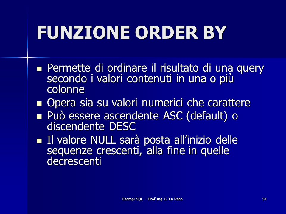 Esempi SQL - Prof Ing G. La Rosa54 FUNZIONE ORDER BY Permette di ordinare il risultato di una query secondo i valori contenuti in una o più colonne Pe