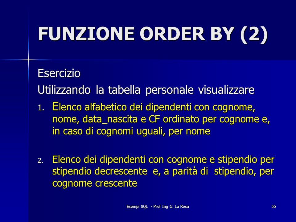 Esempi SQL - Prof Ing G. La Rosa55 FUNZIONE ORDER BY (2) Esercizio Utilizzando la tabella personale visualizzare 1. E lenco alfabetico dei dipendenti