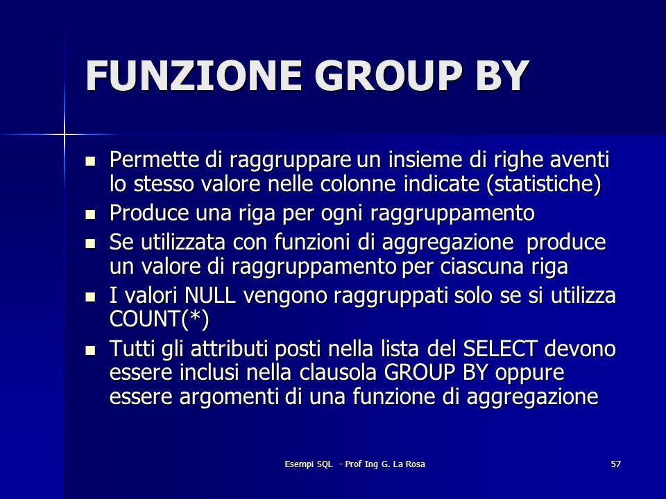 Esempi SQL - Prof Ing G. La Rosa57 FUNZIONE GROUP BY Permette di raggruppare un insieme di righe aventi lo stesso valore nelle colonne indicate (stati