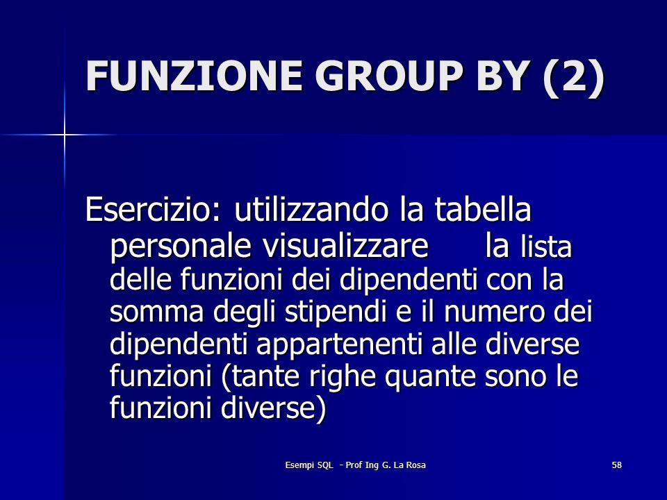 Esempi SQL - Prof Ing G. La Rosa58 FUNZIONE GROUP BY (2) Esercizio: utilizzando la tabella personale visualizzare la lista delle funzioni dei dipenden