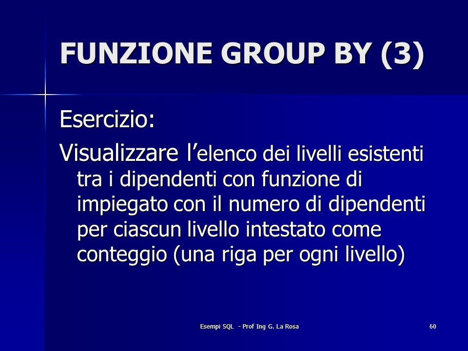 Esempi SQL - Prof Ing G. La Rosa60 FUNZIONE GROUP BY (3) Esercizio: Visualizzare l elenco dei livelli esistenti tra i dipendenti con funzione di impie