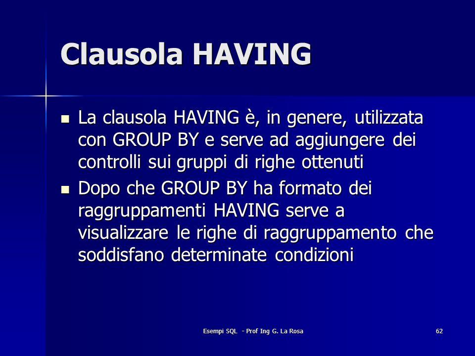 Esempi SQL - Prof Ing G. La Rosa62 Clausola HAVING La clausola HAVING è, in genere, utilizzata con GROUP BY e serve ad aggiungere dei controlli sui gr