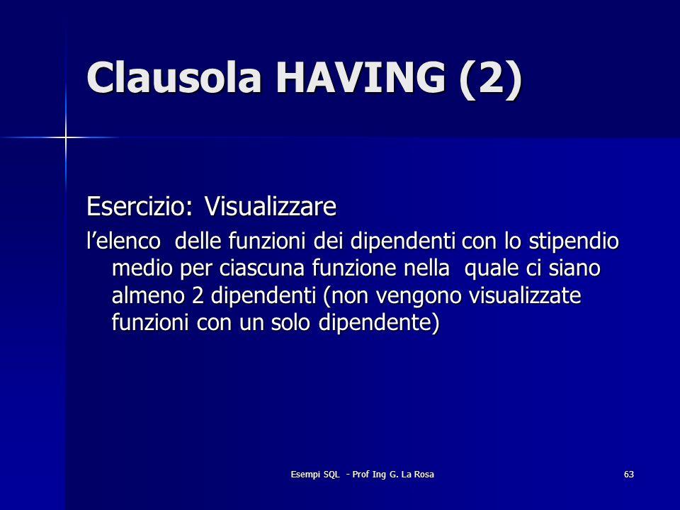 Esempi SQL - Prof Ing G. La Rosa63 Clausola HAVING (2) Esercizio: Visualizzare lelenco delle funzioni dei dipendenti con lo stipendio medio per ciascu