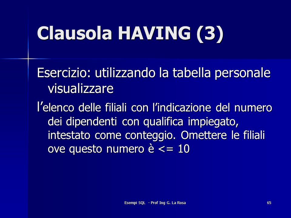 Esempi SQL - Prof Ing G. La Rosa65 Clausola HAVING (3) Esercizio: utilizzando la tabella personale visualizzare l elenco delle filiali con lindicazion