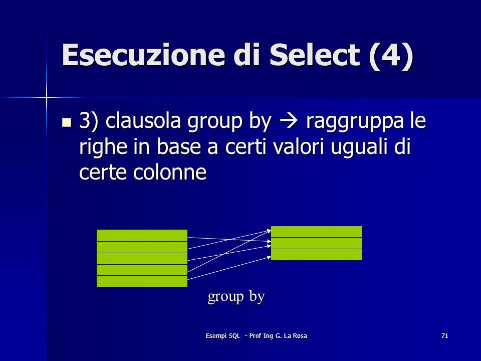 Esempi SQL - Prof Ing G. La Rosa71 Esecuzione di Select (4) 3) clausola group by raggruppa le righe in base a certi valori uguali di certe colonne 3)
