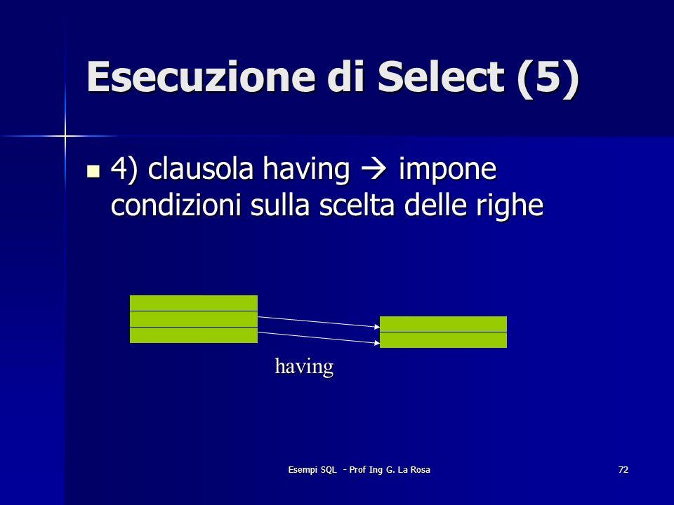 Esempi SQL - Prof Ing G. La Rosa72 Esecuzione di Select (5) 4) clausola having impone condizioni sulla scelta delle righe 4) clausola having impone co