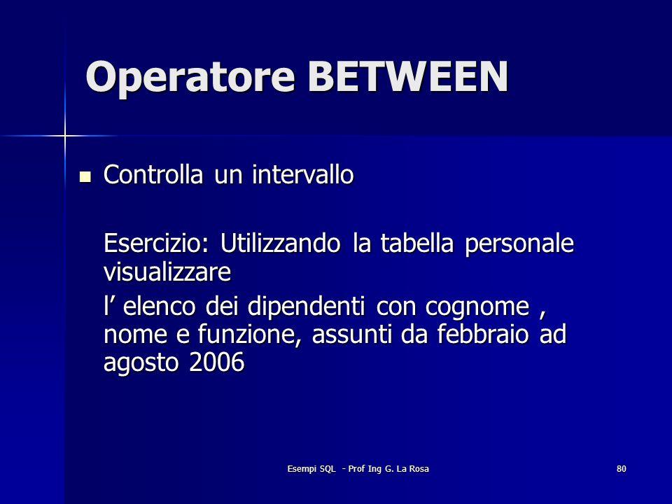 Esempi SQL - Prof Ing G. La Rosa80 Operatore BETWEEN Controlla un intervallo Controlla un intervallo Esercizio: Utilizzando la tabella personale visua