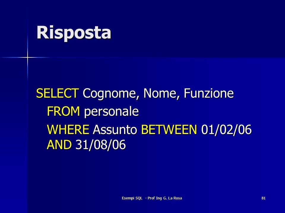 Esempi SQL - Prof Ing G. La Rosa81 Risposta SELECT Cognome, Nome, Funzione FROM personale WHERE Assunto BETWEEN 01/02/06 AND 31/08/06
