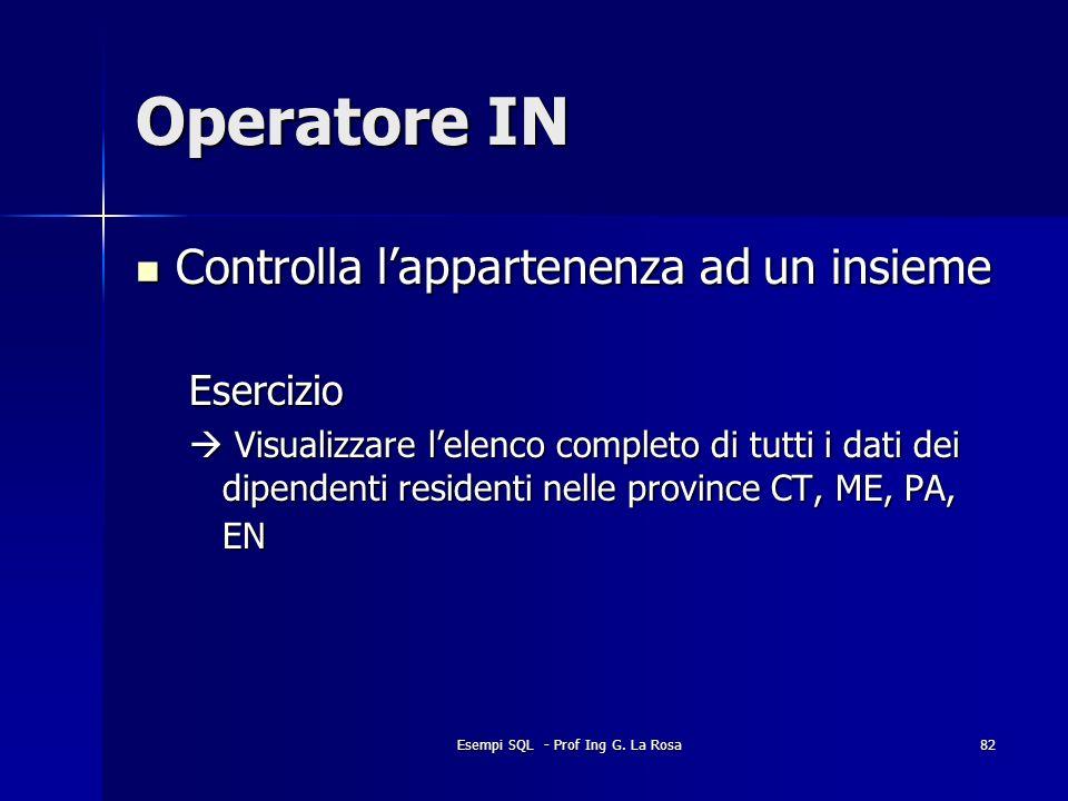 Esempi SQL - Prof Ing G. La Rosa82 Operatore IN Controlla lappartenenza ad un insieme Controlla lappartenenza ad un insiemeEsercizio Visualizzare lele