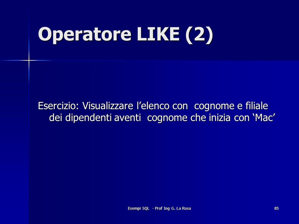 Esempi SQL - Prof Ing G. La Rosa85 Operatore LIKE (2) Esercizio: Visualizzare lelenco con cognome e filiale dei dipendenti aventi cognome che inizia c
