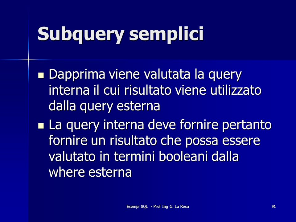 Esempi SQL - Prof Ing G. La Rosa91 Subquery semplici Dapprima viene valutata la query interna il cui risultato viene utilizzato dalla query esterna Da