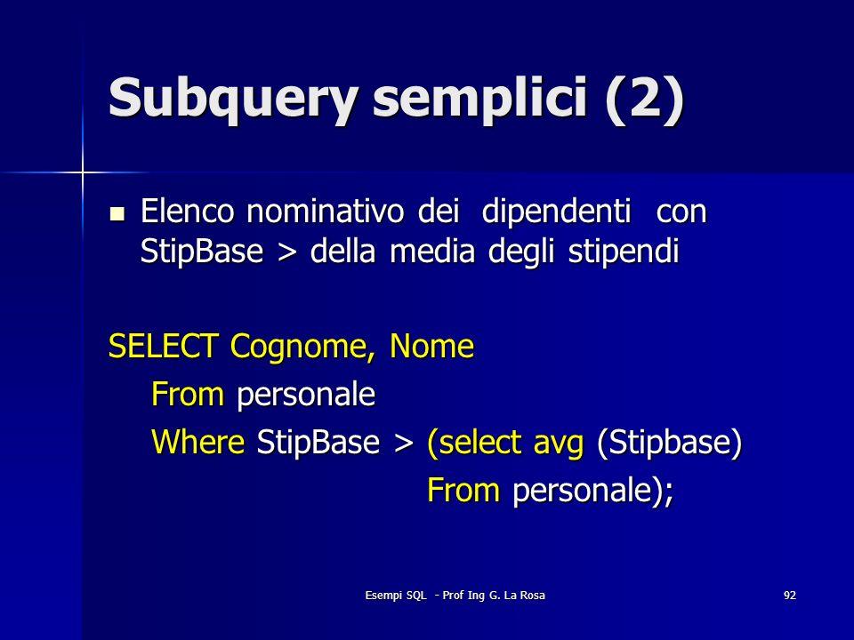 Esempi SQL - Prof Ing G. La Rosa92 Subquery semplici (2) Elenco nominativo dei dipendenti con StipBase > della media degli stipendi Elenco nominativo