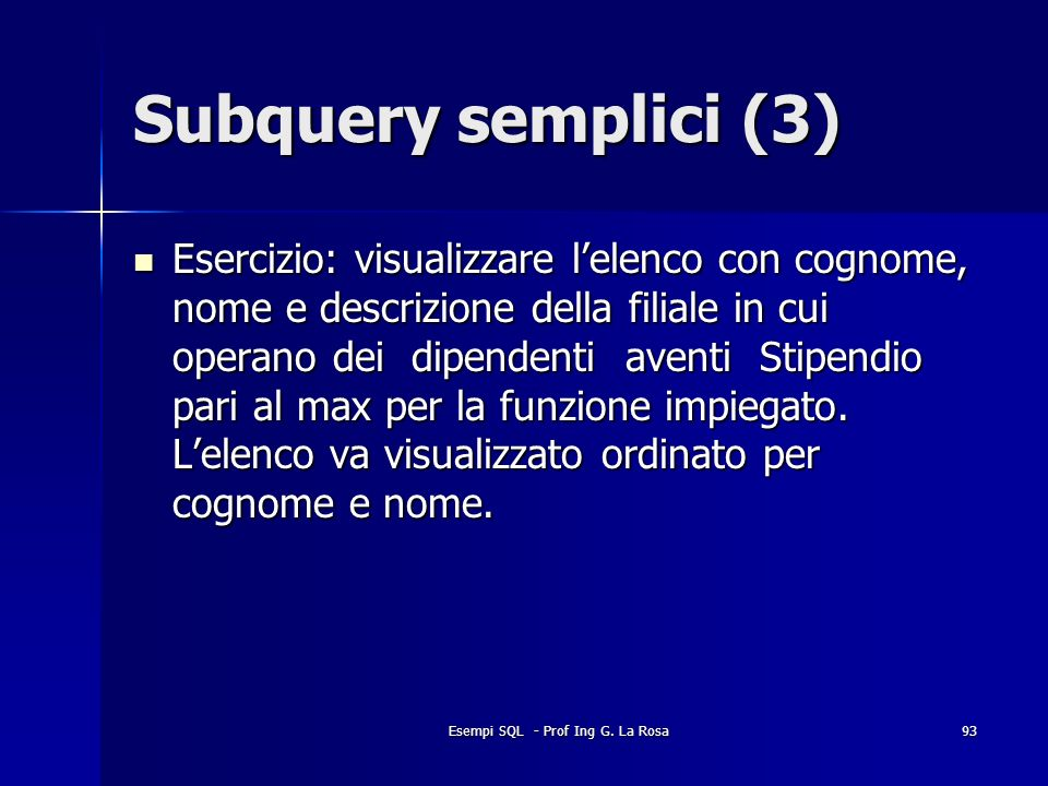 Esempi SQL - Prof Ing G. La Rosa93 Subquery semplici (3) Esercizio: visualizzare lelenco con cognome, nome e descrizione della filiale in cui operano