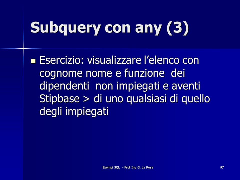 Esempi SQL - Prof Ing G. La Rosa97 Subquery con any (3) Esercizio: visualizzare lelenco con cognome nome e funzione dei dipendenti non impiegati e ave