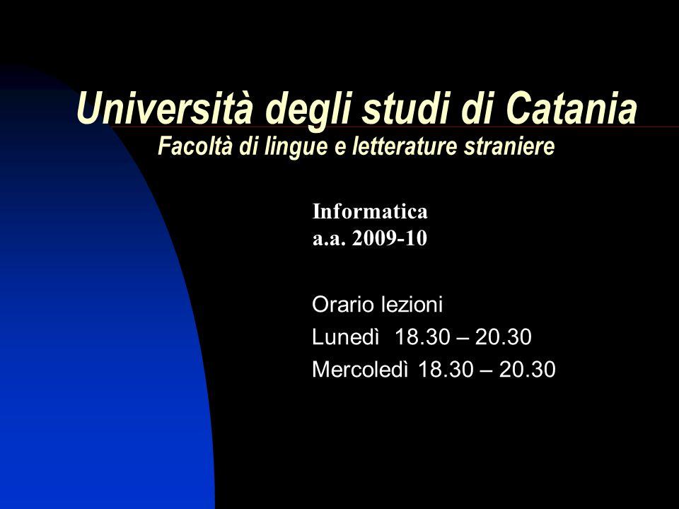 Orario lezioni Lunedì 18.30 – 20.30 Mercoledì 18.30 – 20.30 Informatica a.a. 2009-10 Università degli studi di Catania Facoltà di lingue e letterature