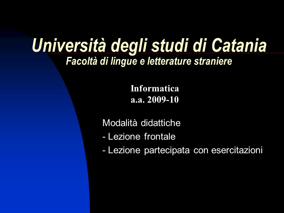 Informatica a.a. 2009-10 Università degli studi di Catania Facoltà di lingue e letterature straniere Modalità didattiche - Lezione frontale - Lezione
