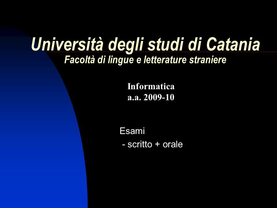 Informatica a.a. 2009-10 Università degli studi di Catania Facoltà di lingue e letterature straniere Esami - scritto + orale