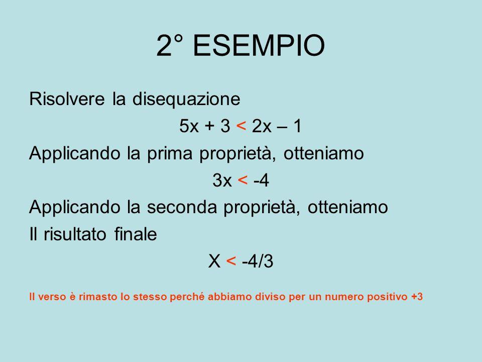 3° Esempio Risolvere la seguente disequazione 2x + 3 < 5x – 6 Applicando la prima proprietà si ha -3x < -9 Applicando la seconda proprietà si ottiene il risultato finale X > 3 E cambiato il verso perché abbiamo diviso per il numero negativo -3