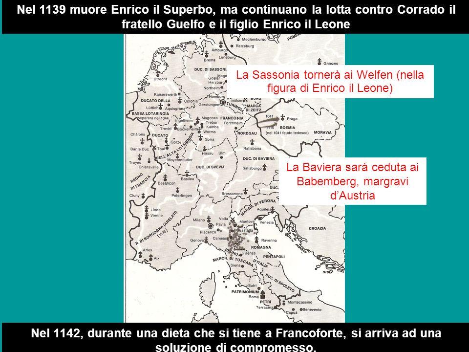 z Nel 1139 muore Enrico il Superbo, ma continuano la lotta contro Corrado il fratello Guelfo e il figlio Enrico il Leone La Sassonia tornerà ai Welfen